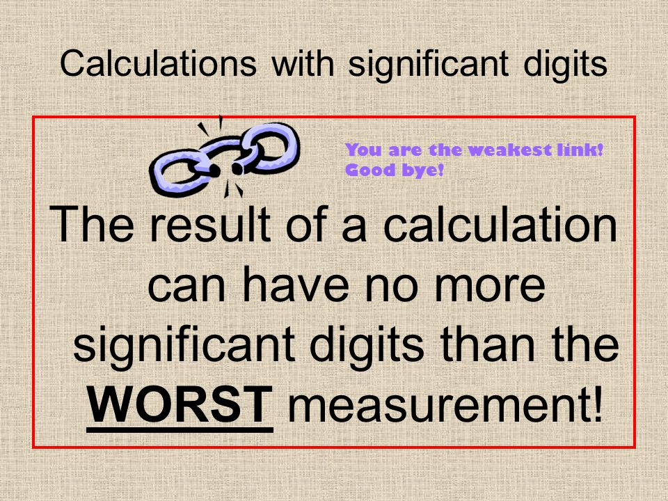 Calculations with significant digits The result of a calculation can have no more significant digits than the WORST measurement.