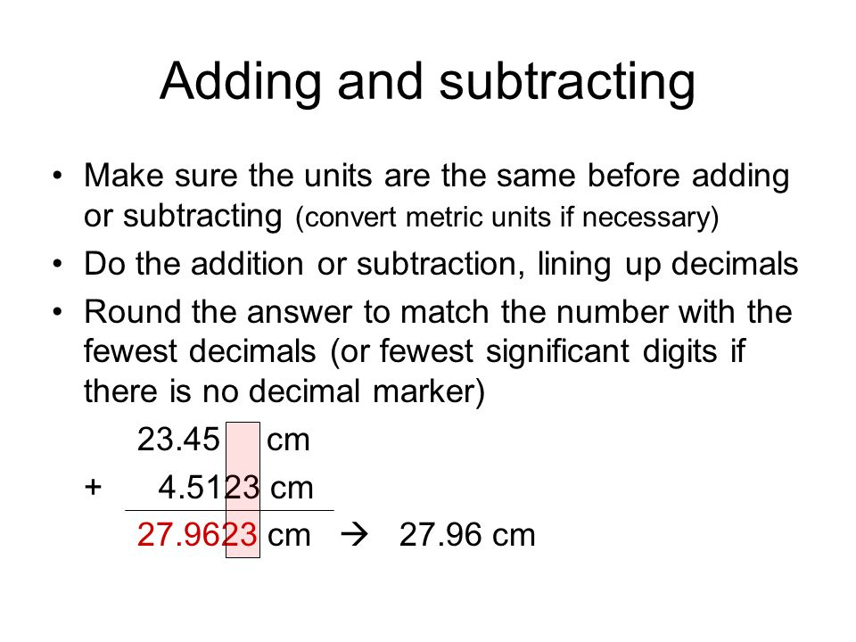 Adding and subtracting Make sure the units are the same before adding or subtracting (convert metric units if necessary) Do the addition or subtraction, lining up decimals Round the answer to match the number with the fewest decimals (or fewest significant digits if there is no decimal marker) 23.45 cm + 4.5123 cm 27.9623 cm  27.96 cm