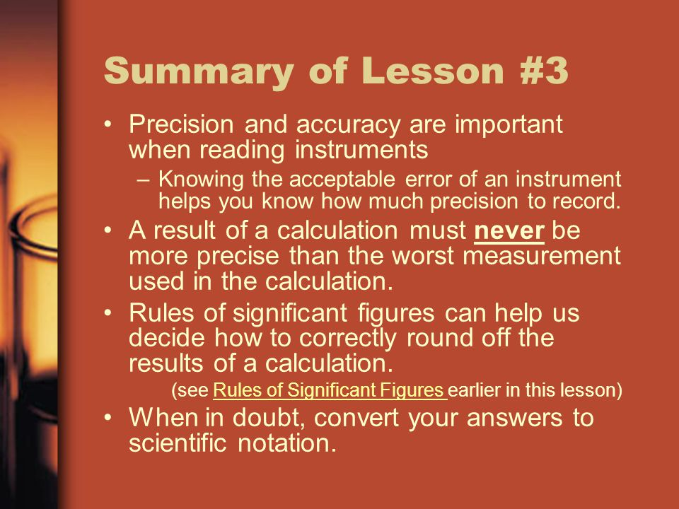Summary of Lesson #3 Precision and accuracy are important when reading instruments –Knowing the acceptable error of an instrument helps you know how much precision to record.
