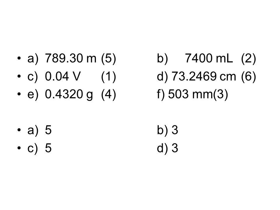a)789.30 m(5)b)7400 mL (2) c)0.04 V(1)d) 73.2469 cm (6) e)0.4320 g(4)f) 503 mm(3) a)5b) 3 c)5d) 3