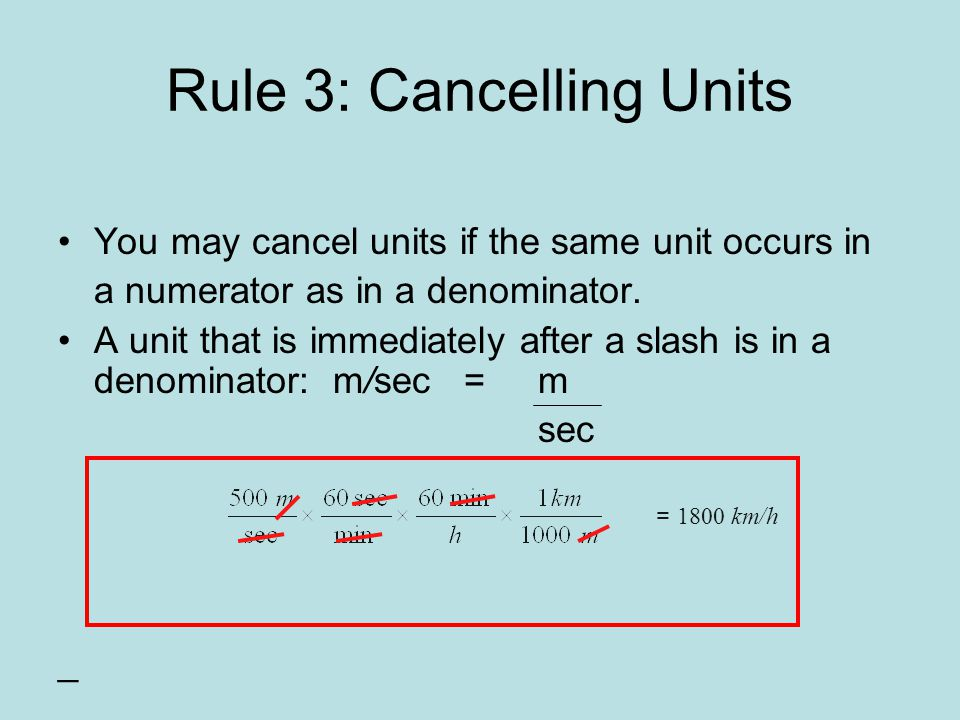 Rule 3: Cancelling Units You may cancel units if the same unit occurs in a numerator as in a denominator.