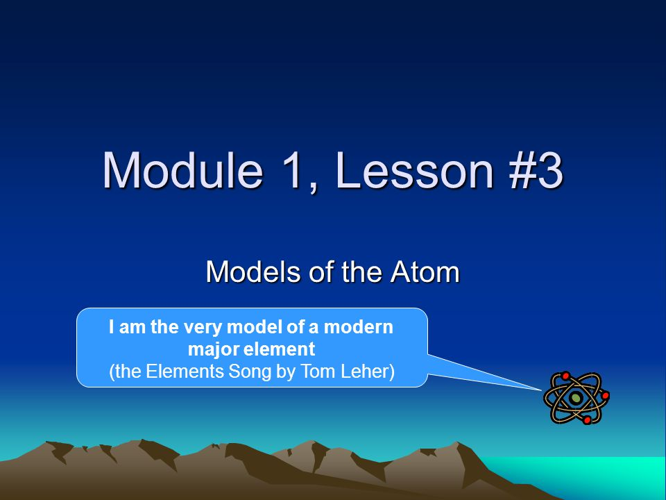Module 1, Lesson #3 Models of the Atom I am the very model of a modern major element (the Elements Song by Tom Leher)