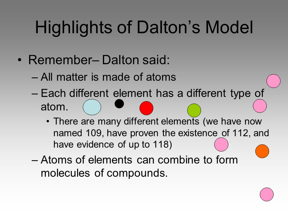 Highlights of Dalton's Model Remember– Dalton said: –All matter is made of atoms –Each different element has a different type of atom.