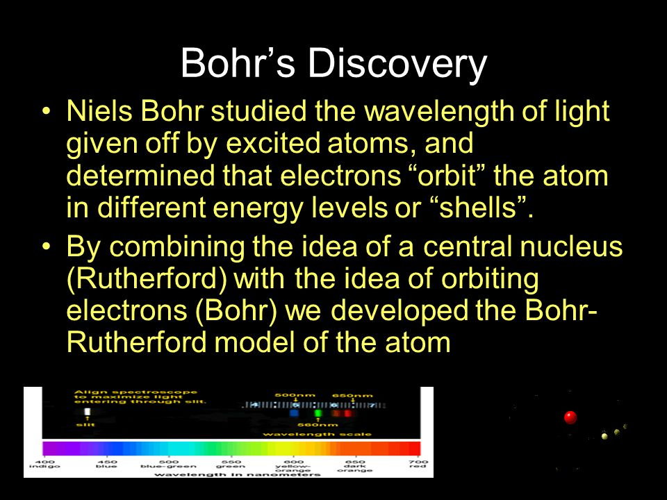 Bohr's Discovery Niels Bohr studied the wavelength of light given off by excited atoms, and determined that electrons orbit the atom in different energy levels or shells .