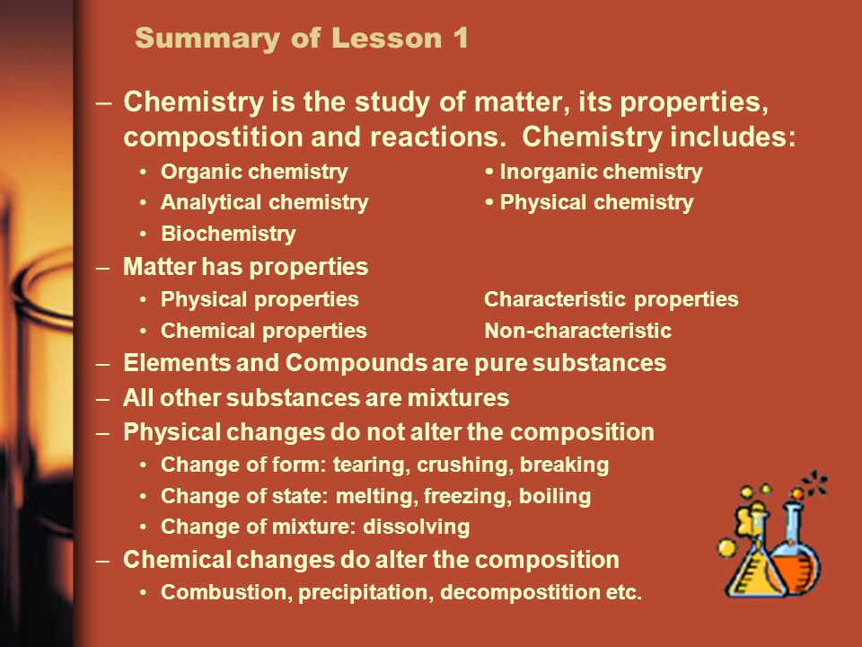 Summary of Lesson 1 –Chemistry is the study of matter, its properties, compostition and reactions.