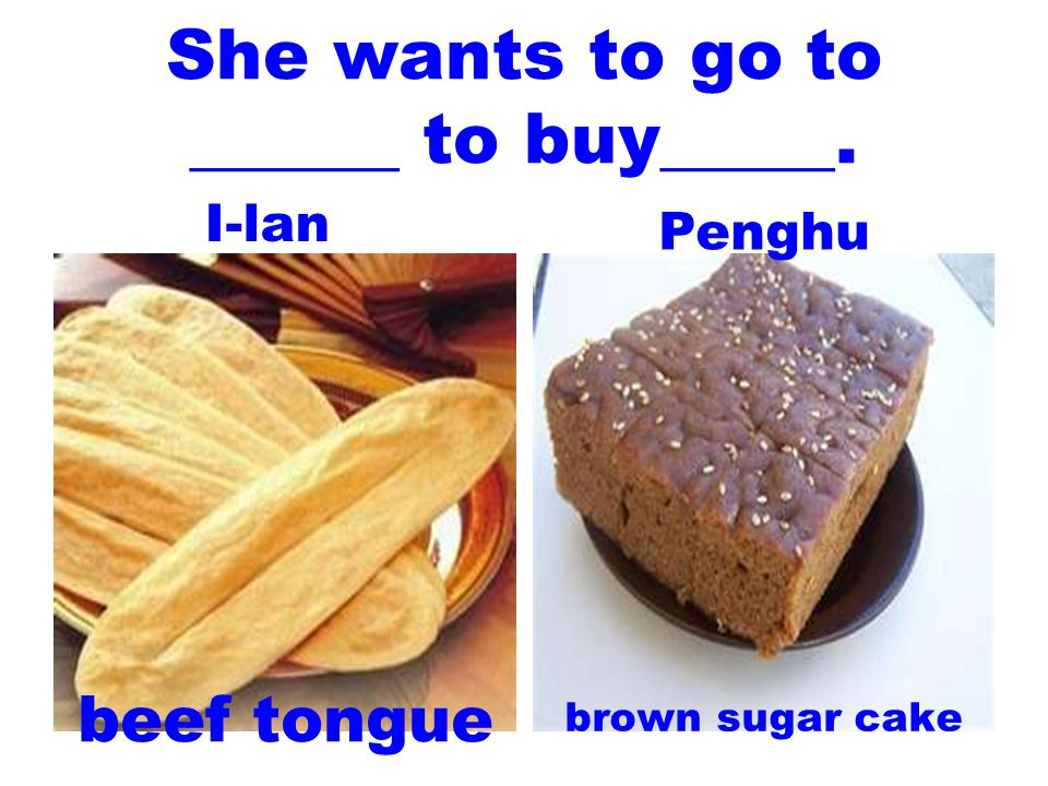 She wants to go to ______ to buy_____. beef tongue brown sugar cake I-lan Penghu