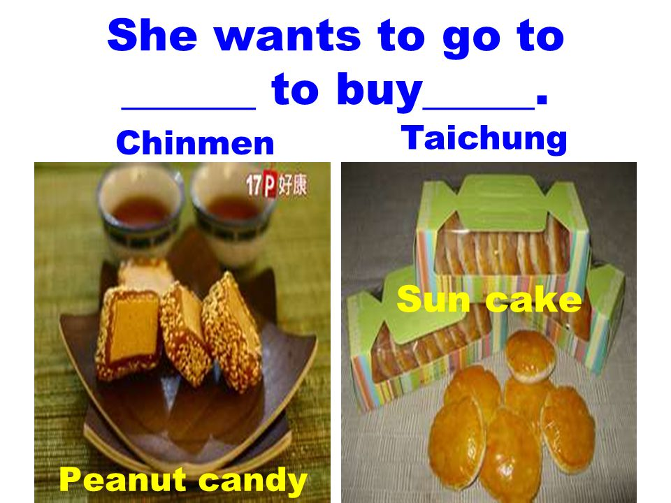 She wants to go to ______ to buy_____. Peanut candy Sun cake Chinmen Taichung