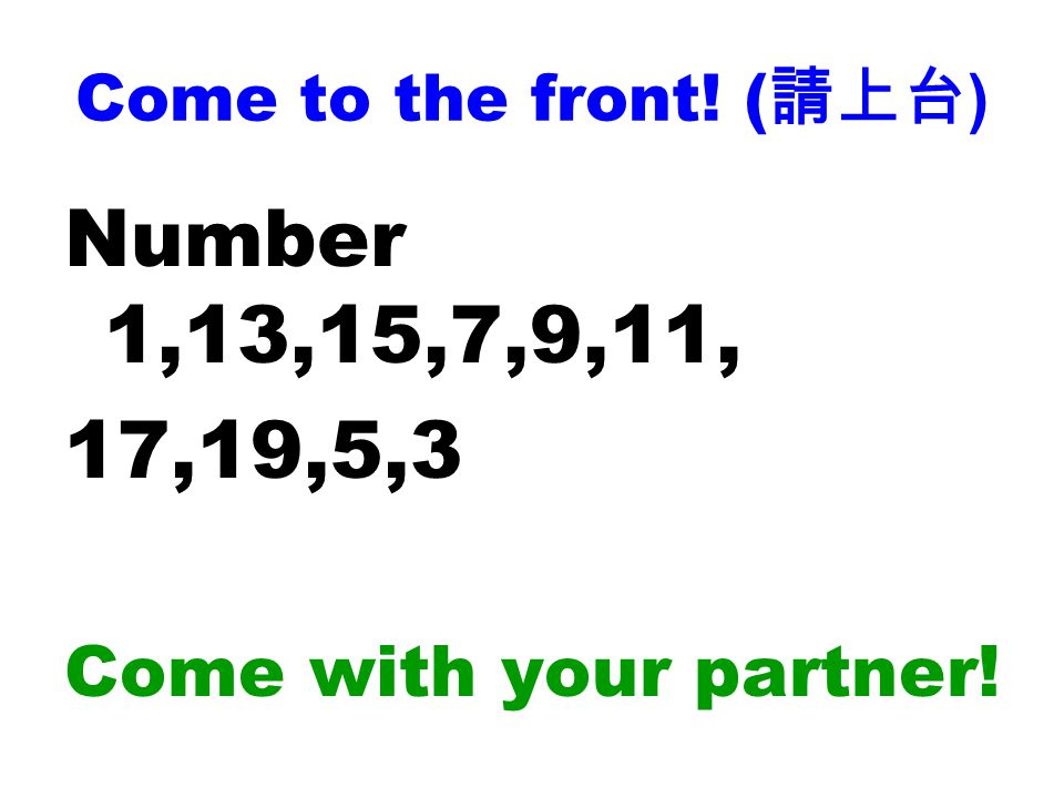 Come to the front! ( 請上台 ) Number 1,13,15,7,9,11, 17,19,5,3 Come with your partner!