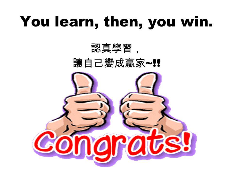 You learn, then, you win. 認真學習, 讓自己變成贏家 ~!!