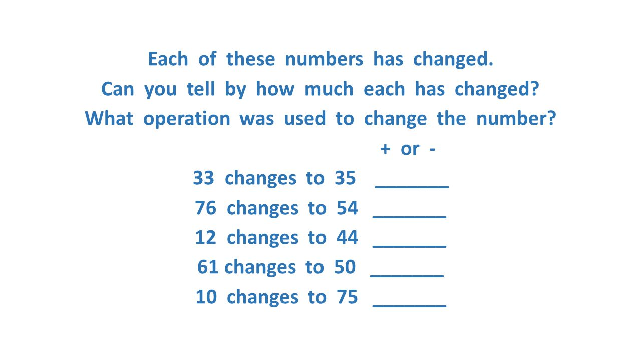Each of these numbers has changed. Can you tell by how much each has changed? What operation was used to change the number? + or - 33 changes to 35 __