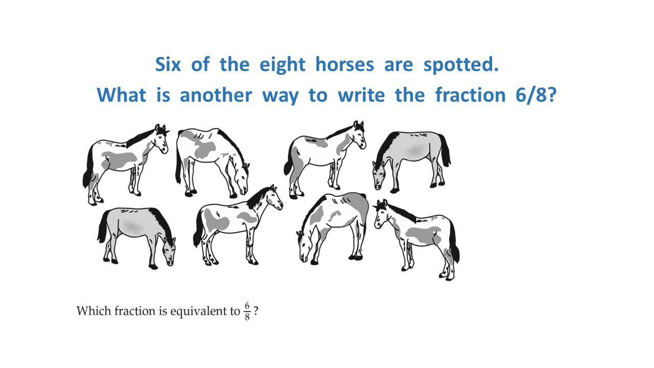 Six of the eight horses are spotted. What is another way to write the fraction 6/8?
