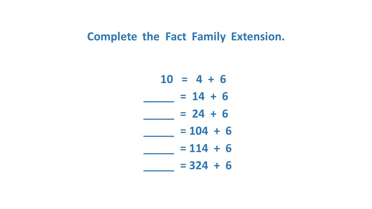 Complete the Fact Family Extension. 10 = 4 + 6 _____ = 14 + 6 _____ = 24 + 6 _____ = 104 + 6 _____ = 114 + 6 _____ = 324 + 6