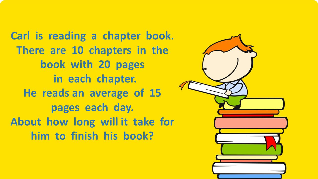 Carl is reading a chapter book. There are 10 chapters in the book with 20 pages in each chapter. He reads an average of 15 pages each day. About how l