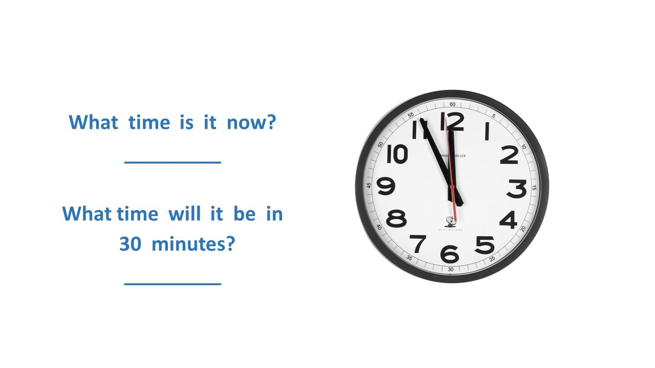 What time is it now? _________ What time will it be in 30 minutes? _________