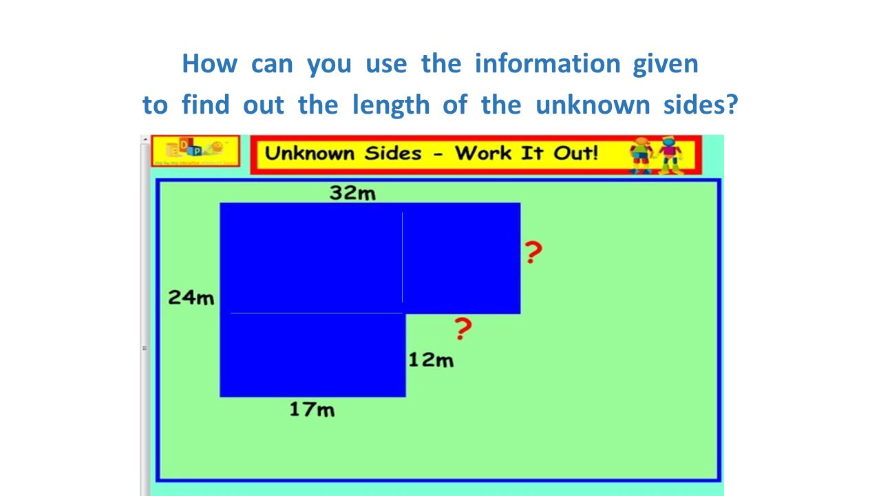 How can you use the information given to find out the length of the unknown sides?