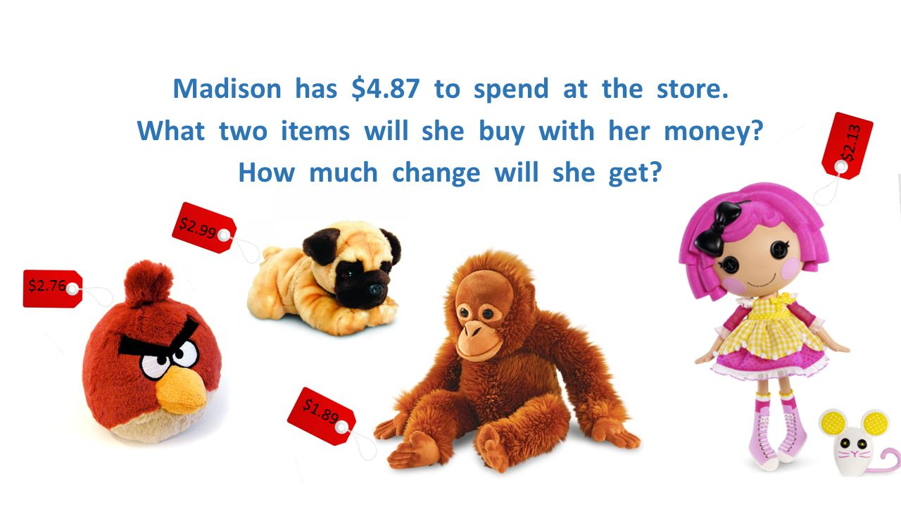 Madison has $4.87 to spend at the store. What two items will she buy with her money? How much change will she get? $2.13 $1.89 $2.99 $2.76