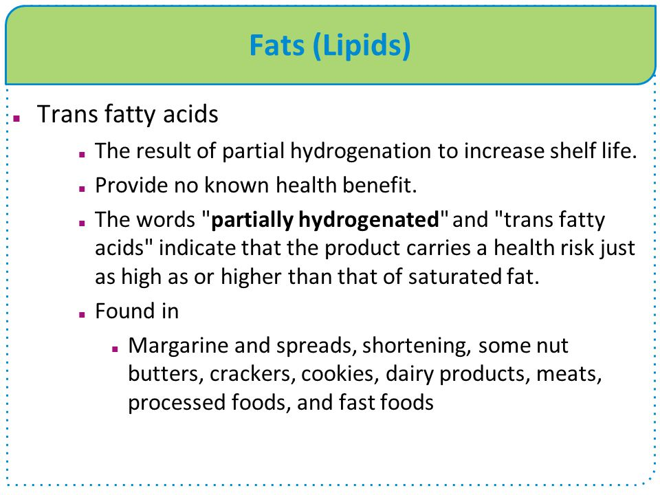 Fats (Lipids) Trans fatty acids The result of partial hydrogenation to increase shelf life.