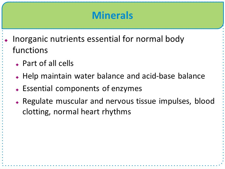 Minerals  Inorganic nutrients essential for normal body functions  Part of all cells  Help maintain water balance and acid-base balance  Essential components of enzymes  Regulate muscular and nervous tissue impulses, blood clotting, normal heart rhythms