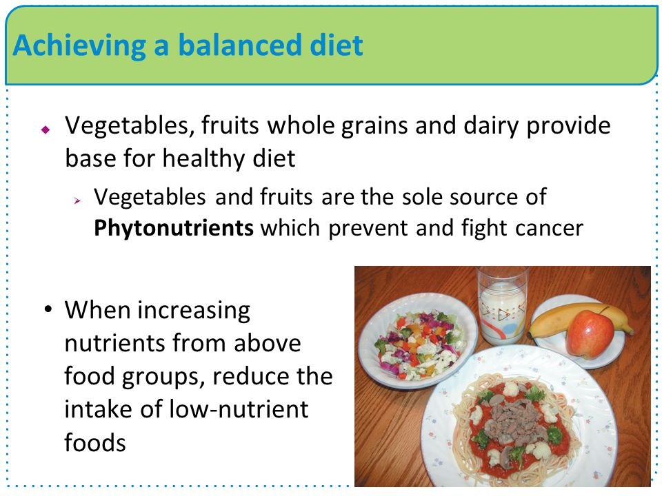 Achieving a balanced diet  Vegetables, fruits whole grains and dairy provide base for healthy diet  Vegetables and fruits are the sole source of Phytonutrients which prevent and fight cancer When increasing nutrients from above food groups, reduce the intake of low-nutrient foods