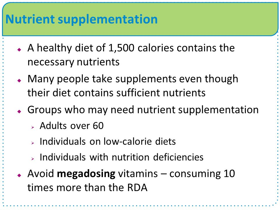 Nutrient supplementation  A healthy diet of 1,500 calories contains the necessary nutrients  Many people take supplements even though their diet contains sufficient nutrients  Groups who may need nutrient supplementation  Adults over 60  Individuals on low-calorie diets  Individuals with nutrition deficiencies  Avoid megadosing vitamins – consuming 10 times more than the RDA