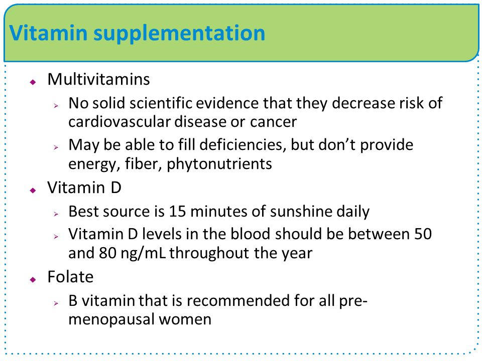 Vitamin supplementation  Multivitamins  No solid scientific evidence that they decrease risk of cardiovascular disease or cancer  May be able to fill deficiencies, but don't provide energy, fiber, phytonutrients  Vitamin D  Best source is 15 minutes of sunshine daily  Vitamin D levels in the blood should be between 50 and 80 ng/mL throughout the year  Folate  B vitamin that is recommended for all pre- menopausal women