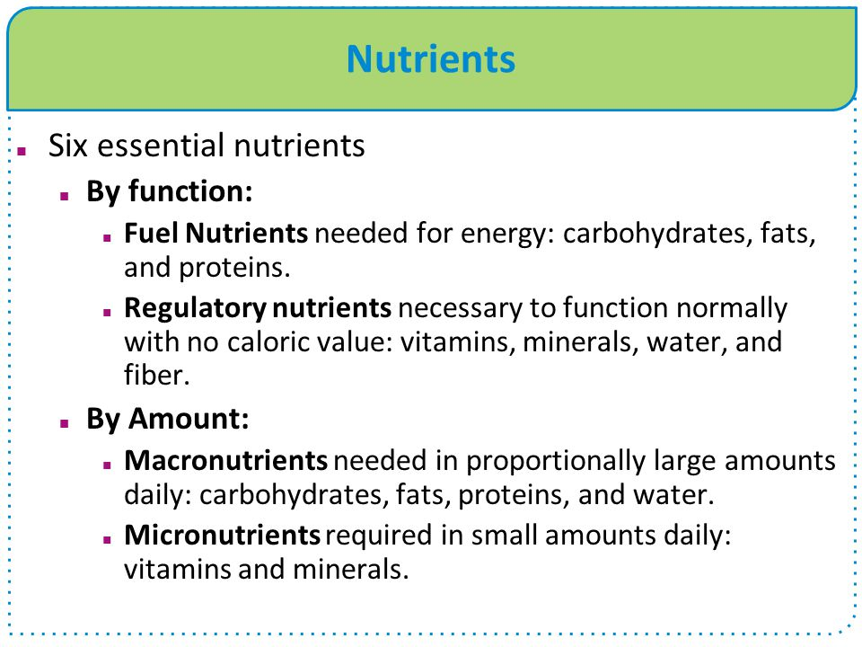 Nutrients Six essential nutrients By function: Fuel Nutrients needed for energy: carbohydrates, fats, and proteins.