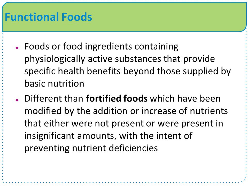 Functional Foods  Foods or food ingredients containing physiologically active substances that provide specific health benefits beyond those supplied by basic nutrition  Different than fortified foods which have been modified by the addition or increase of nutrients that either were not present or were present in insignificant amounts, with the intent of preventing nutrient deficiencies
