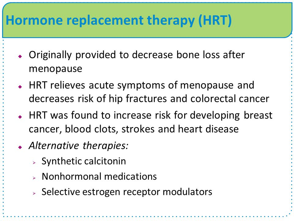 Hormone replacement therapy (HRT)  Originally provided to decrease bone loss after menopause  HRT relieves acute symptoms of menopause and decreases risk of hip fractures and colorectal cancer  HRT was found to increase risk for developing breast cancer, blood clots, strokes and heart disease  Alternative therapies:  Synthetic calcitonin  Nonhormonal medications  Selective estrogen receptor modulators