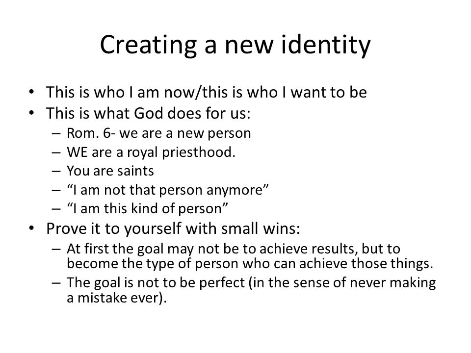 Creating a new identity This is who I am now/this is who I want to be This is what God does for us: – Rom.