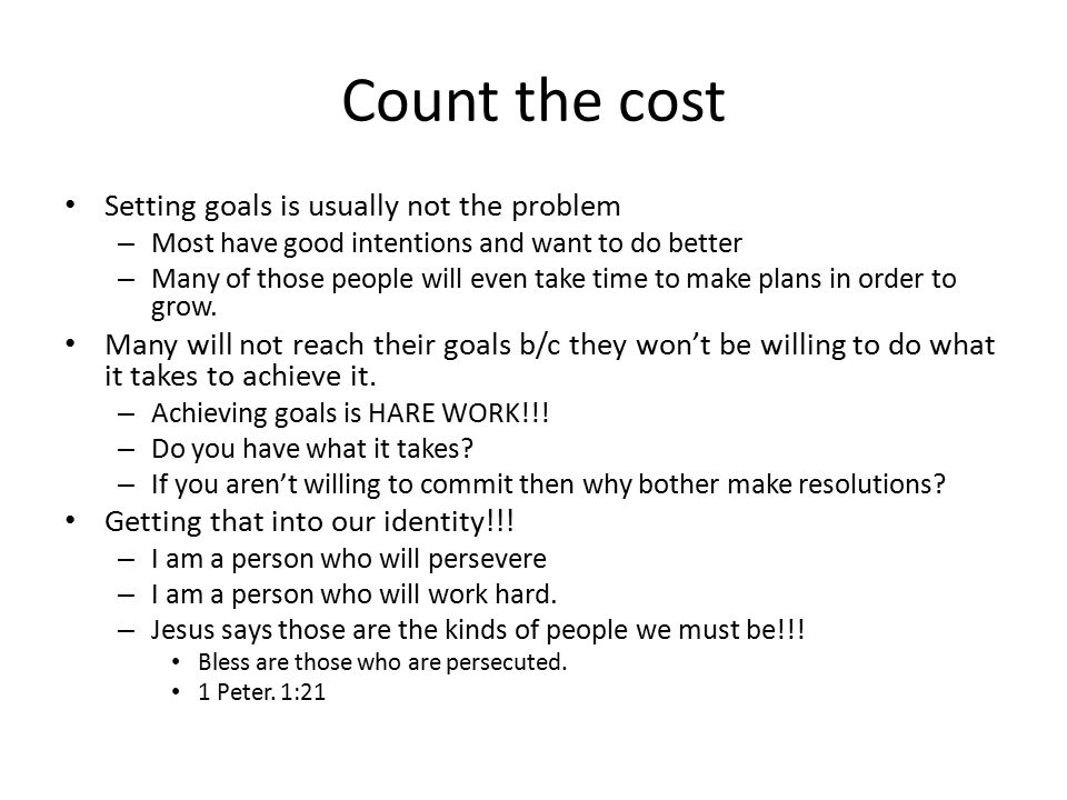 Count the cost Setting goals is usually not the problem – Most have good intentions and want to do better – Many of those people will even take time to make plans in order to grow.