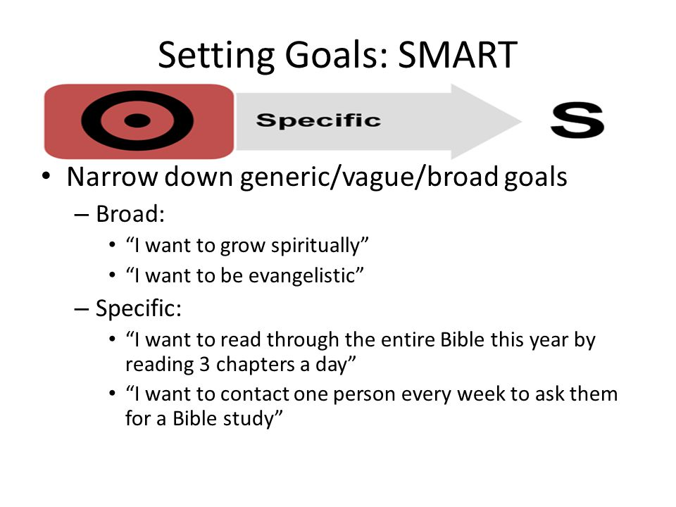 Narrow down generic/vague/broad goals – Broad: I want to grow spiritually I want to be evangelistic – Specific: I want to read through the entire Bible this year by reading 3 chapters a day I want to contact one person every week to ask them for a Bible study