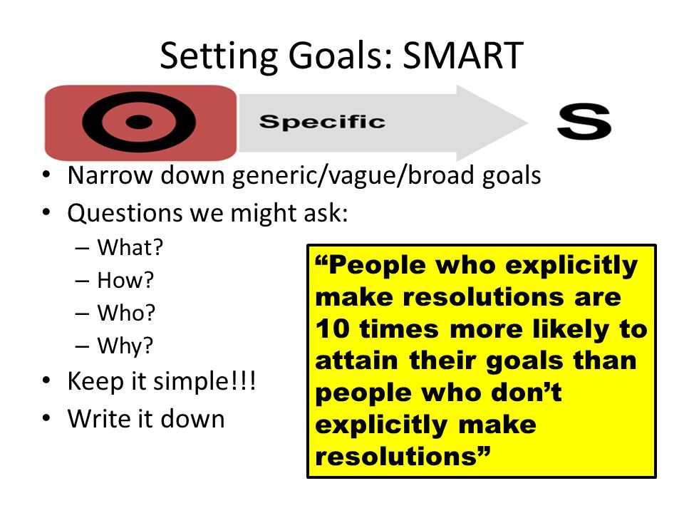 Setting Goals: SMART Narrow down generic/vague/broad goals Questions we might ask: – What.