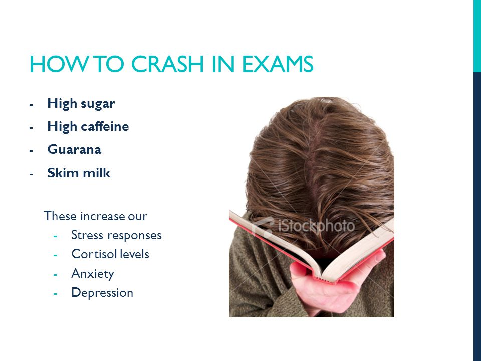 HOW TO CRASH IN EXAMS -High sugar -High caffeine -Guarana -Skim milk These increase our -Stress responses -Cortisol levels -Anxiety -Depression