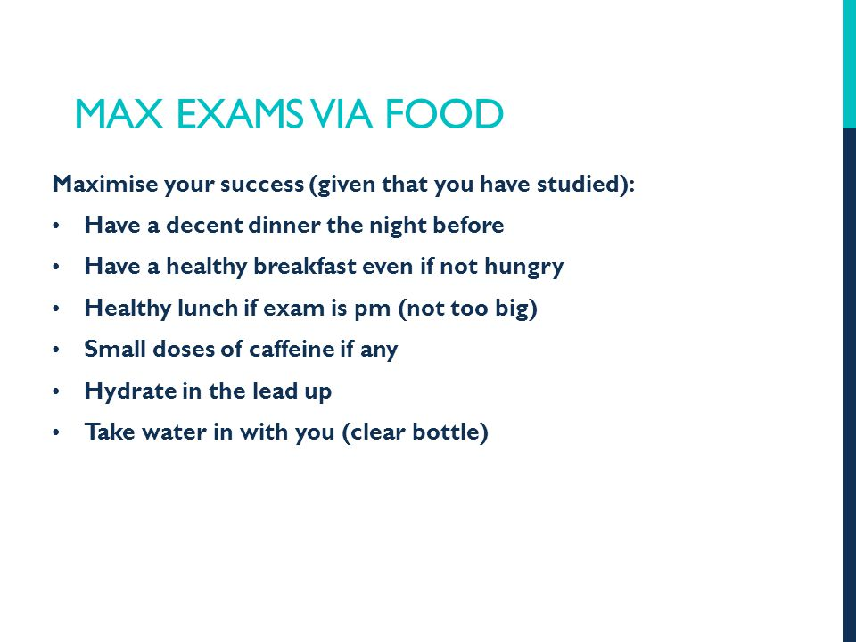 MAX EXAMS VIA FOOD Maximise your success (given that you have studied): Have a decent dinner the night before Have a healthy breakfast even if not hungry Healthy lunch if exam is pm (not too big) Small doses of caffeine if any Hydrate in the lead up Take water in with you (clear bottle)
