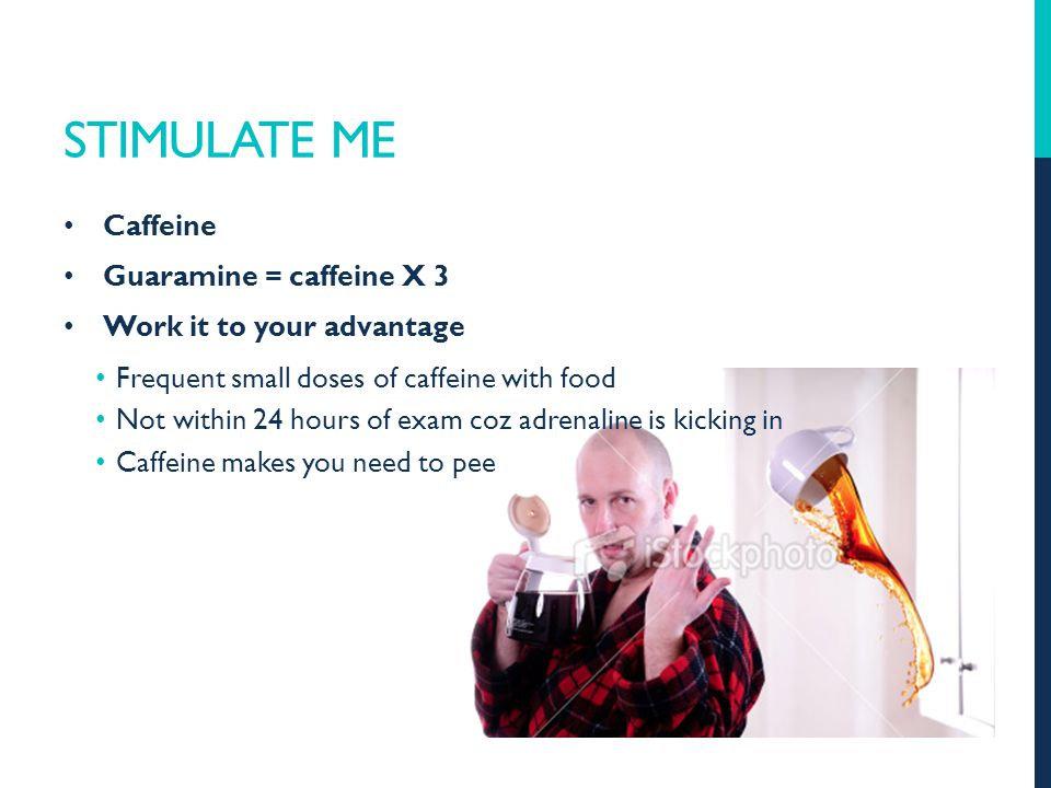 STIMULATE ME Caffeine Guaramine = caffeine X 3 Work it to your advantage Frequent small doses of caffeine with food Not within 24 hours of exam coz adrenaline is kicking in Caffeine makes you need to pee