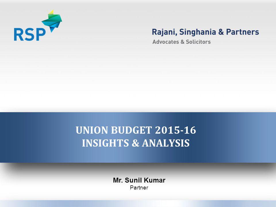 UNION BUDGET 2015-16 INSIGHTS & ANALYSIS Mr. Sunil Kumar Partner