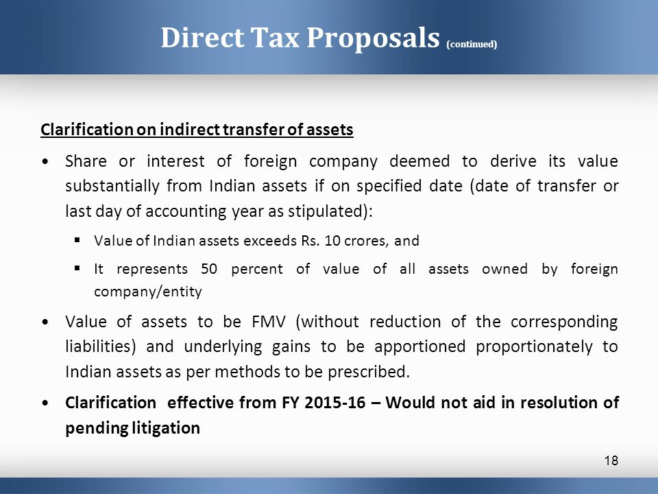 Direct Tax Proposals (continued) Clarification on indirect transfer of assets Share or interest of foreign company deemed to derive its value substant