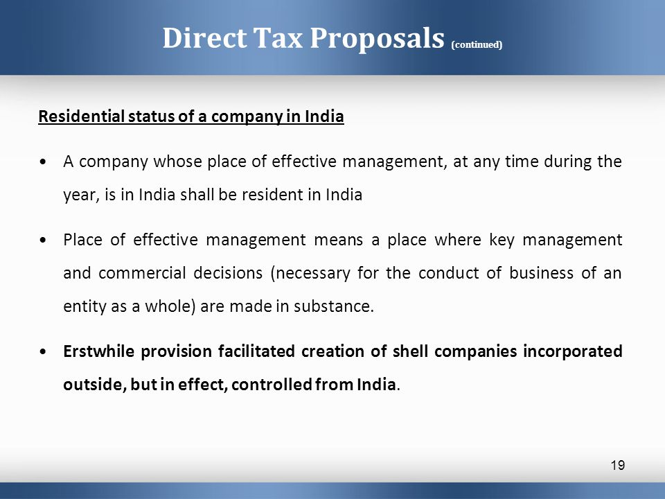 Direct Tax Proposals (continued) Residential status of a company in India A company whose place of effective management, at any time during the year,