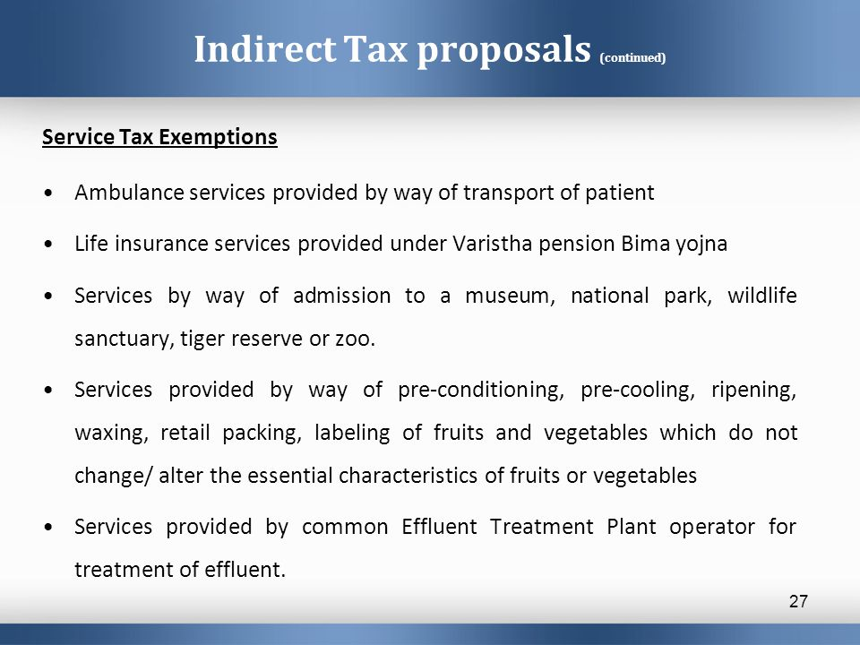 Indirect Tax proposals (continued) Service Tax Exemptions Ambulance services provided by way of transport of patient Life insurance services provided