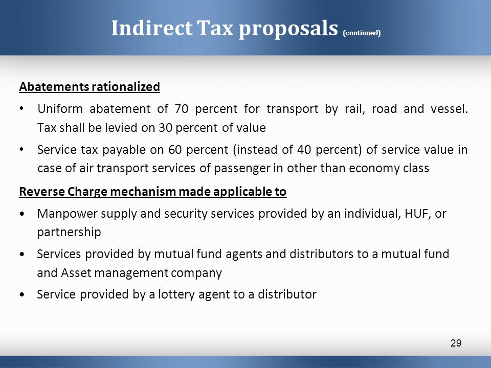 Indirect Tax proposals (continued) Abatements rationalized Uniform abatement of 70 percent for transport by rail, road and vessel. Tax shall be levied