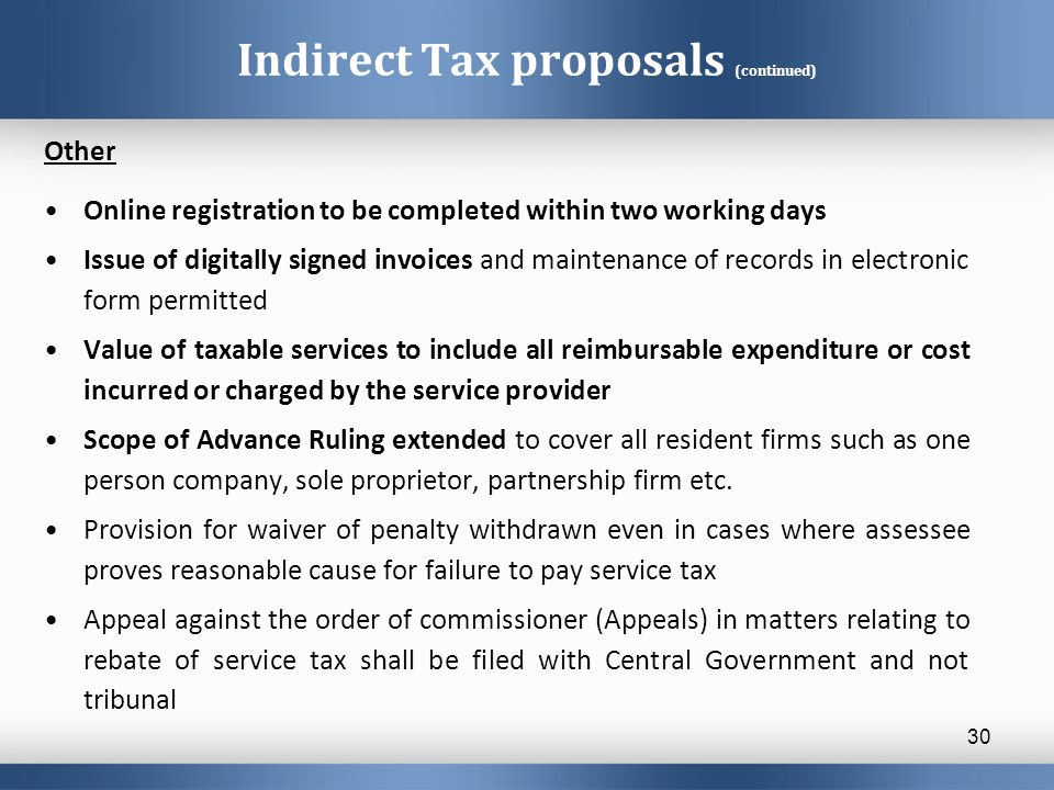 Indirect Tax proposals (continued) Other Online registration to be completed within two working days Issue of digitally signed invoices and maintenanc