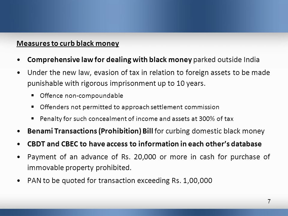 Measures to curb black money Comprehensive law for dealing with black money parked outside India Under the new law, evasion of tax in relation to fore