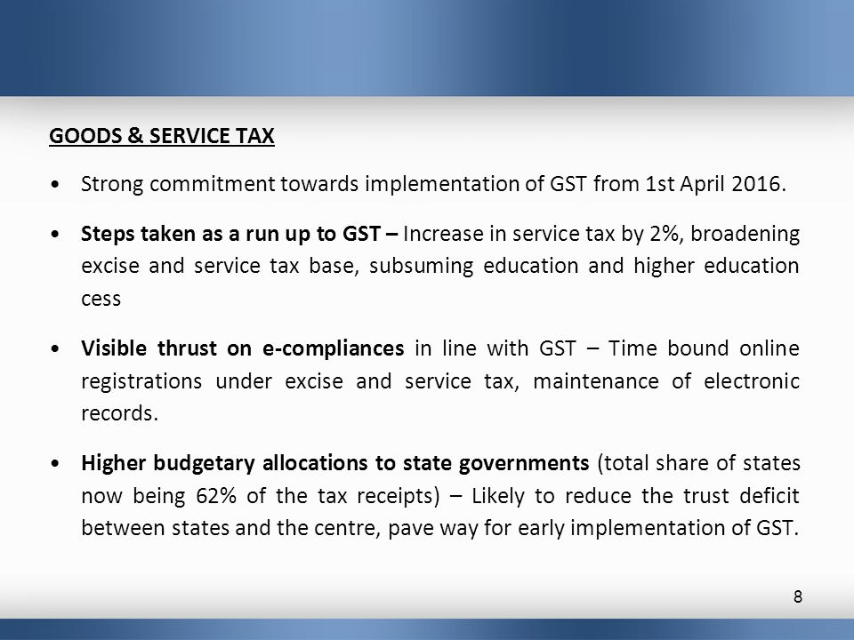 GOODS & SERVICE TAX Strong commitment towards implementation of GST from 1st April 2016. Steps taken as a run up to GST – Increase in service tax by 2
