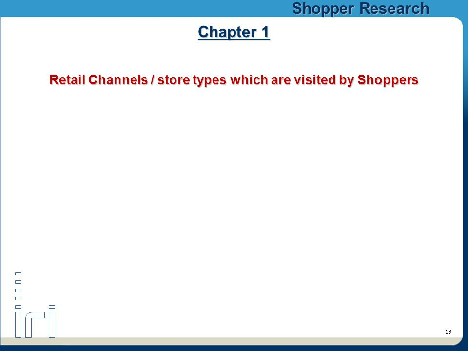 Shopper Research 13 Chapter 1 Retail Channels / store types which are visited by Shoppers
