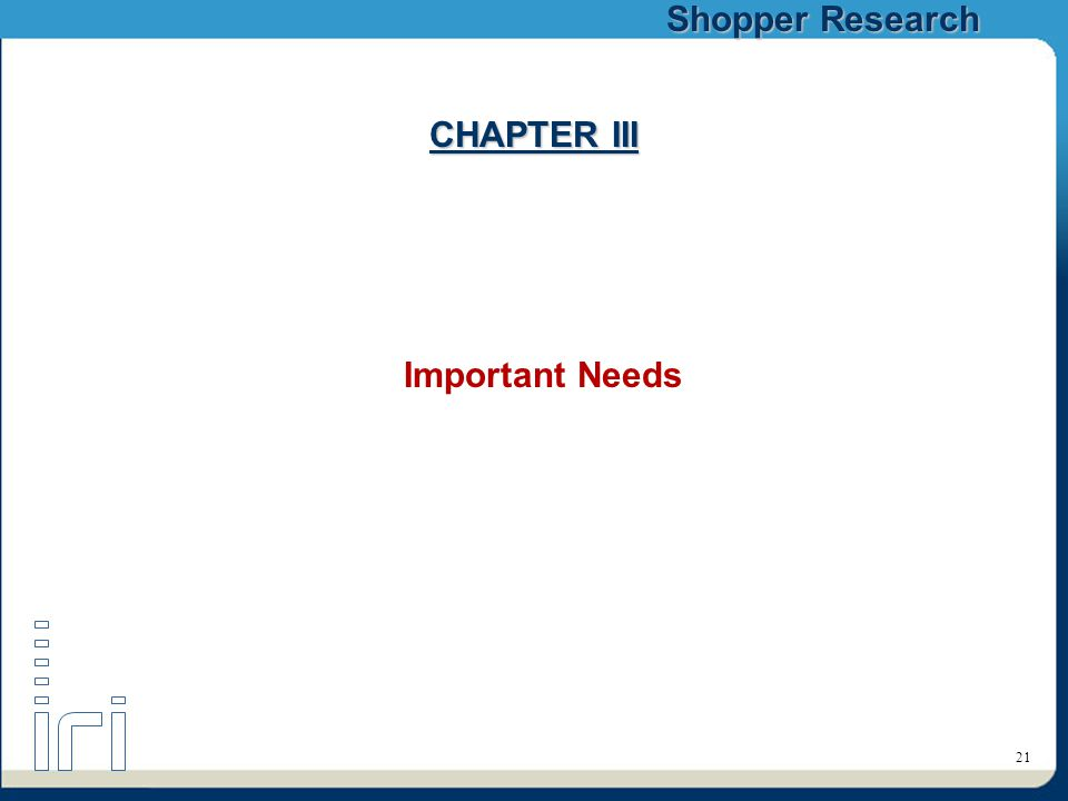 Shopper Research 21 CHAPTER III Important Needs
