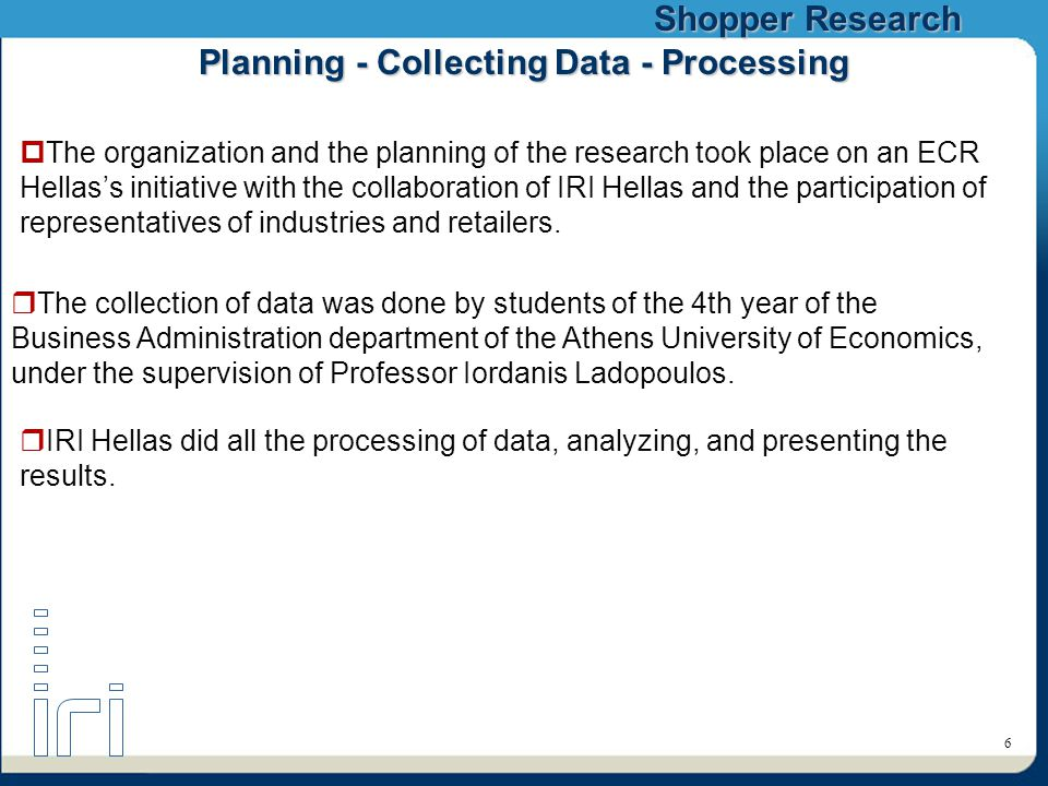 Shopper Research 6 Planning - Collecting Data - Processing  IRI Hellas did all the processing of data, analyzing, and presenting the results.