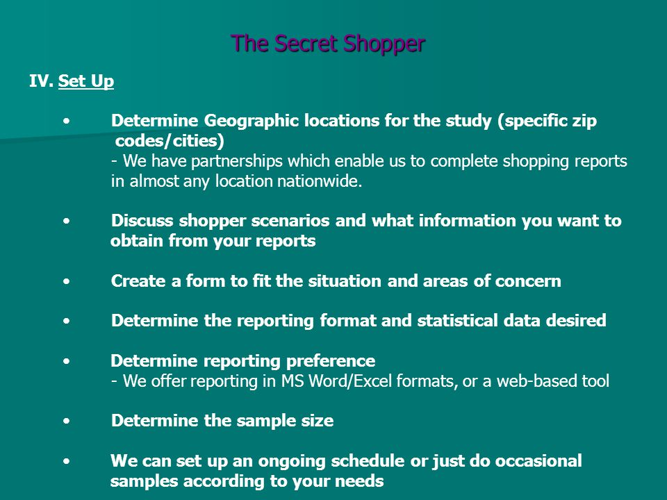 The Secret Shopper IV. Set Up Determine Geographic locations for the study (specific zip codes/cities) - We have partnerships which enable us to compl