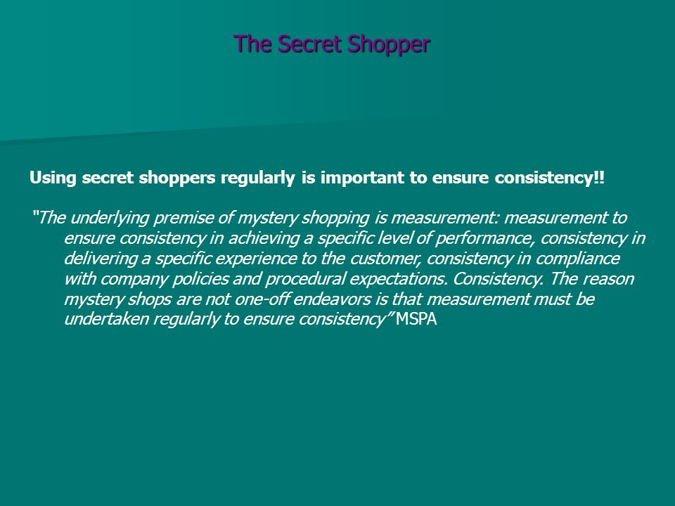"The Secret Shopper Using secret shoppers regularly is important to ensure consistency!! ""The underlying premise of mystery shopping is measurement: me"