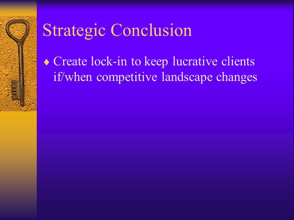 Strategic Conclusion  Create lock-in to keep lucrative clients if/when competitive landscape changes