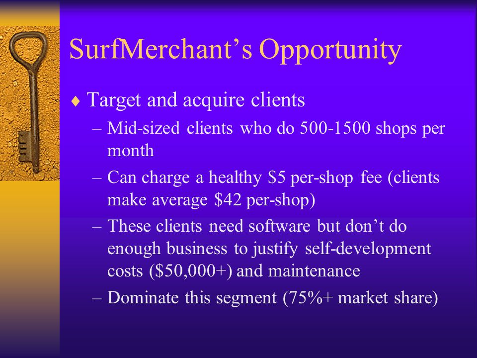 SurfMerchant's Opportunity  Target and acquire clients –Mid-sized clients who do shops per month –Can charge a healthy $5 per-shop fee (clients make average $42 per-shop) –These clients need software but don't do enough business to justify self-development costs ($50,000+) and maintenance –Dominate this segment (75%+ market share)
